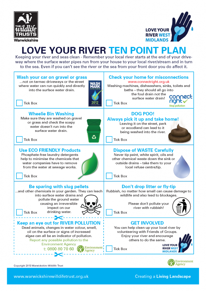 Love Your River - 10 point plan. Wash your car on gravel or grass and ensure water runs directly into surface water drain. Check your home for misconnections. Wash wheelie bins on gravel or grass and check soapy water doesn't run into the surface water drain. Pick up dog poo and put in bin. Use eco-friendly products. Dispose of waste carefully. Be sparing with slug pellets. Don't drop litter or fly tip.  Keep an eye out for river pollution, report any to the Environment Agency. Get involved with local Friends Of Groups.